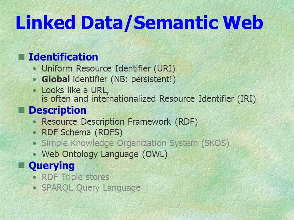 Linked Data/Semantic Web Identification Uniform Resource Identifier (URI) Global identifier (NB: persistent!) Looks like a URL, is often and internationalized Resource Identifier (IRI) Description Resource Description Framework (RDF) RDF Schema (RDFS) Simple Knowledge Organization System (SKOS) Web Ontology Language (OWL) Querying RDF Triple stores SPARQL Query Language