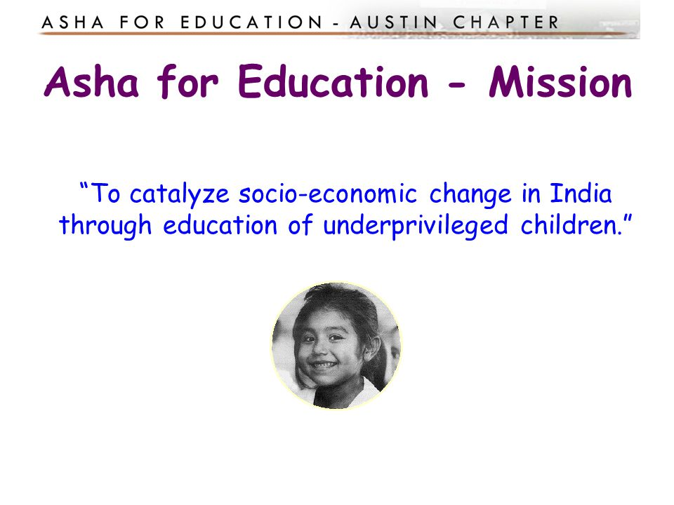 Asha for Education Non-profit, volunteer driven organization Focuses on child education Open financial accounts Contributions are Tax deductible.