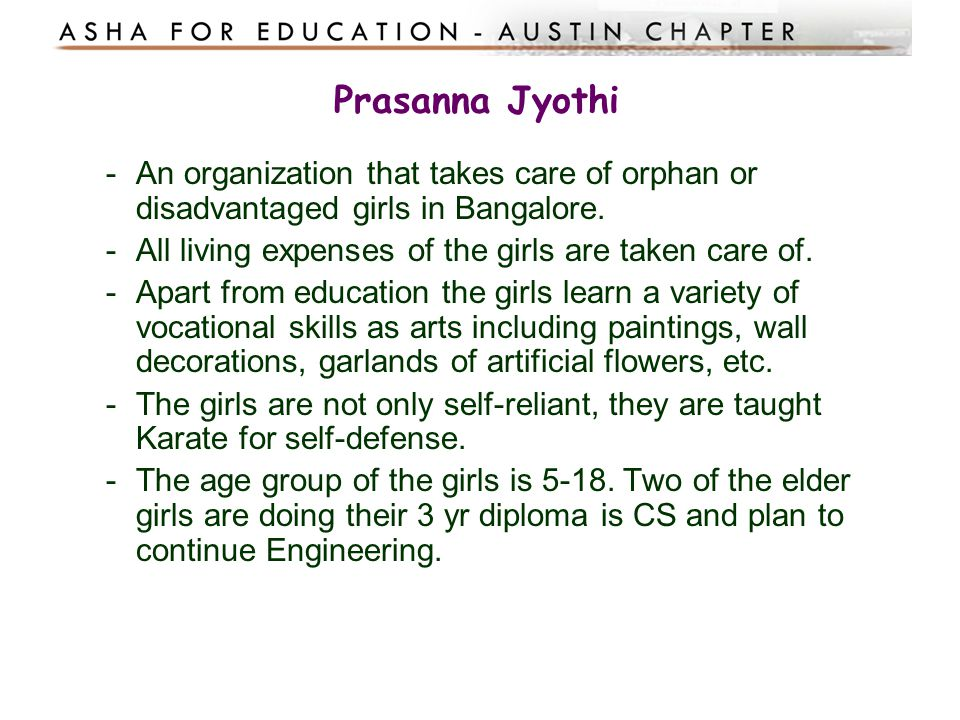 Prasanna Jyothi -An organization that takes care of orphan or disadvantaged girls in Bangalore. -All living expenses of the girls are taken care of. -