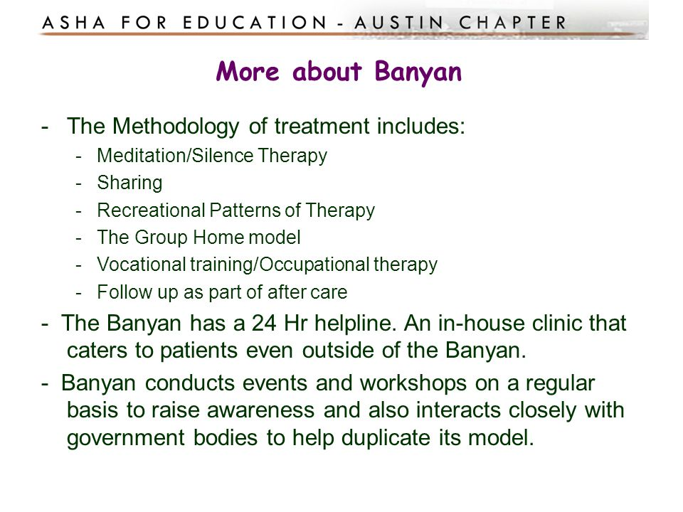 More about Banyan -The Methodology of treatment includes: -Meditation/Silence Therapy -Sharing -Recreational Patterns of Therapy -The Group Home model