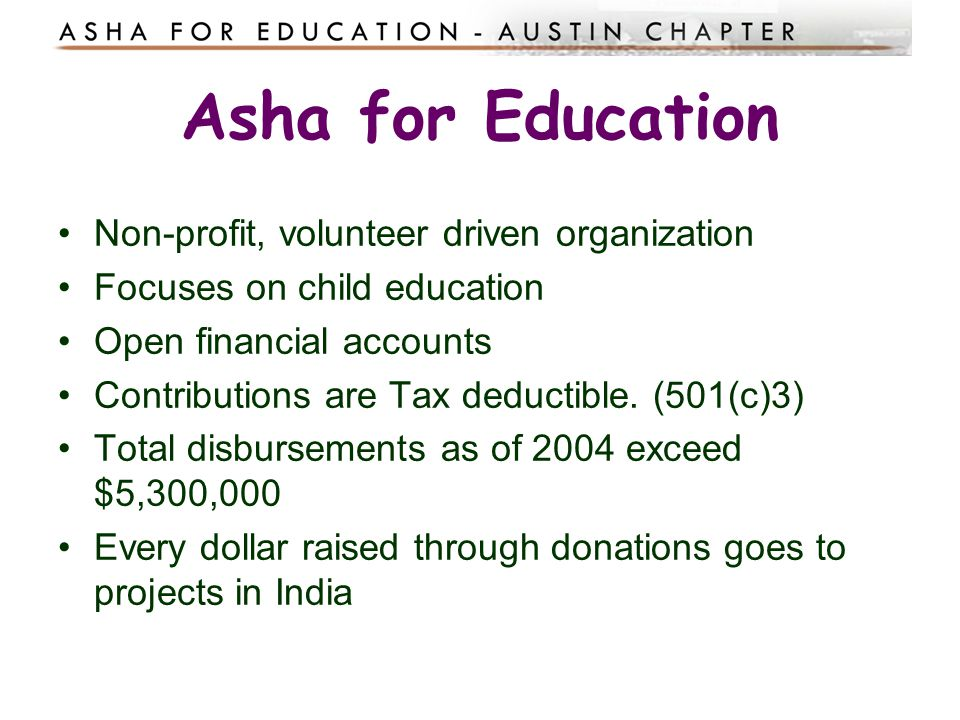 Asha for Education Non-profit, volunteer driven organization Focuses on child education Open financial accounts Contributions are Tax deductible. (501