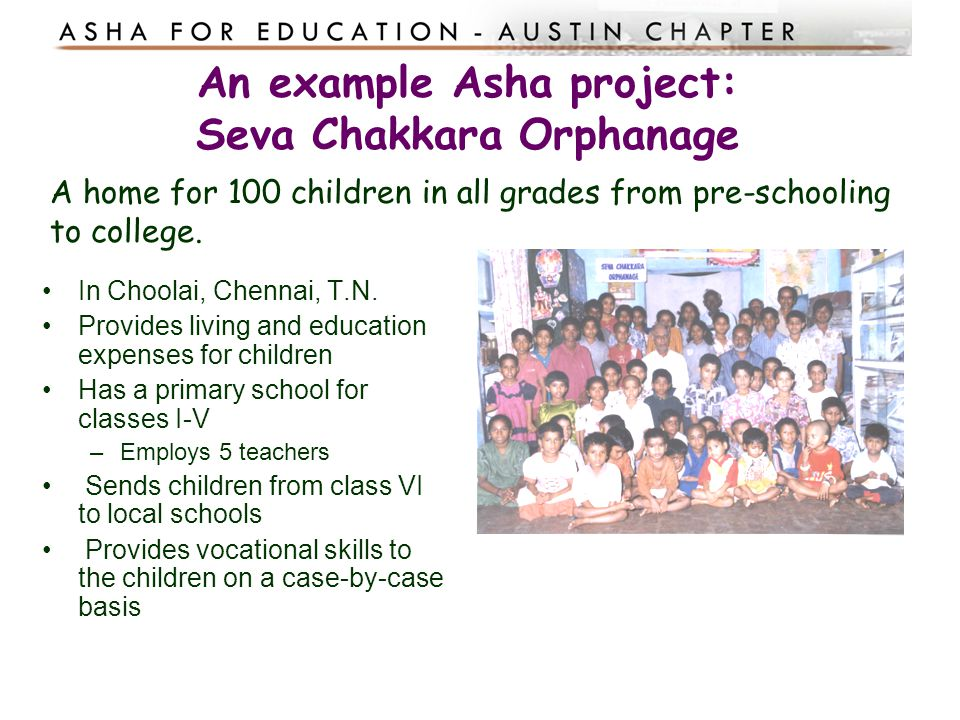 An example Asha project: Seva Chakkara Orphanage A home for 100 children in all grades from pre-schooling to college. In Choolai, Chennai, T.N. Provid