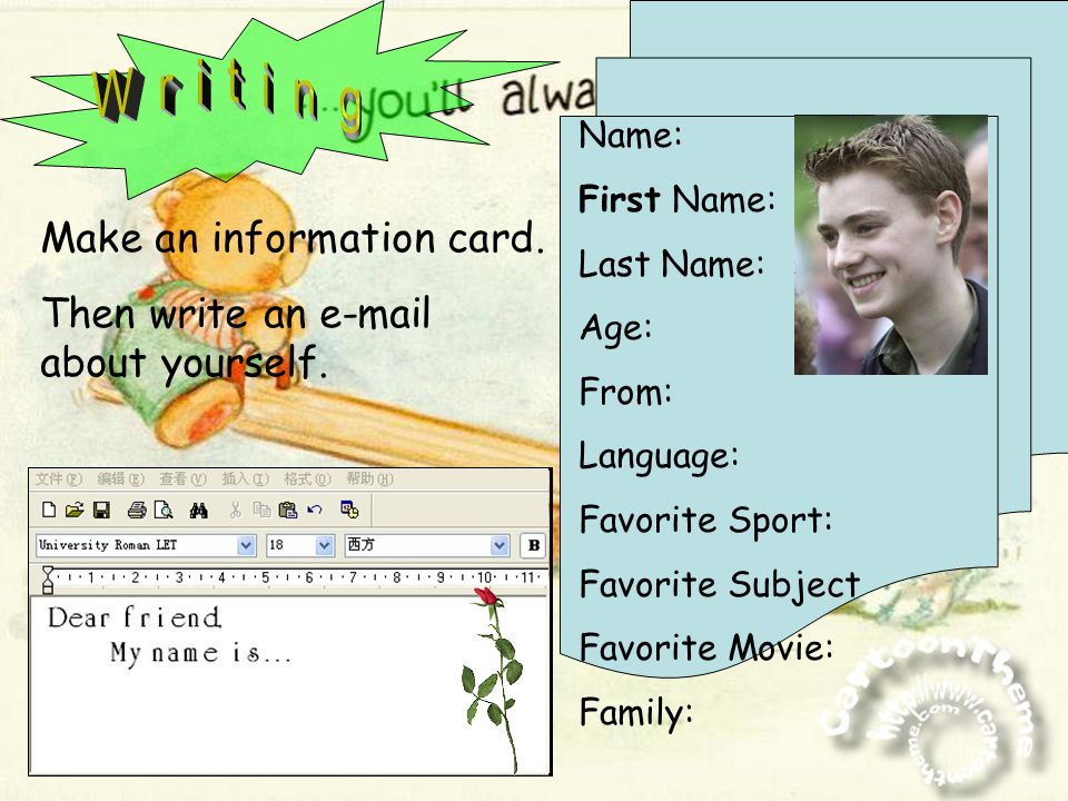 Name: First Name: Last Name: Age: From: Language: Favorite Sport: Favorite Subject Favorite Movie: Family: Make an information card. Then write an e-m