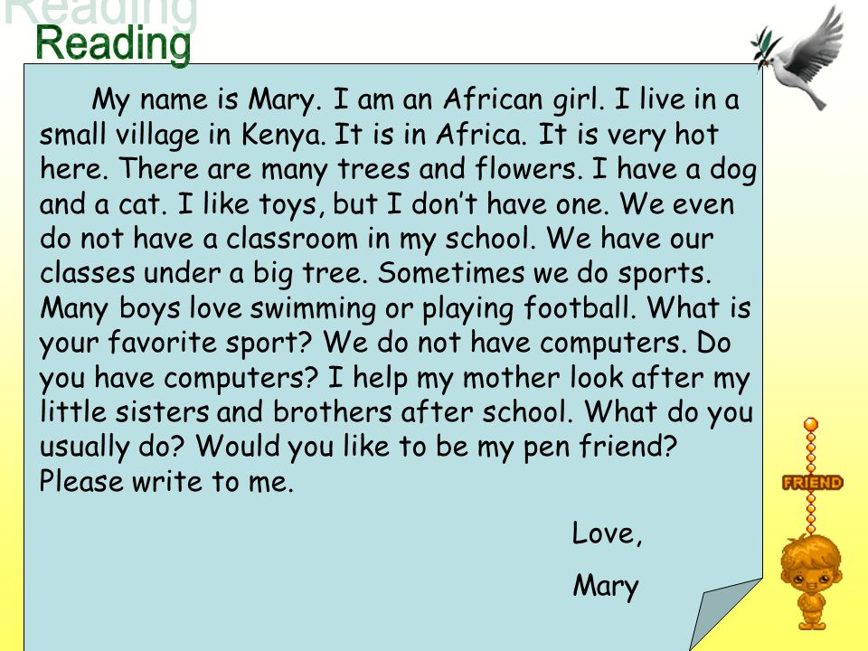 My name is Mary. I am an African girl. I live in a small village in Kenya. It is in Africa. It is very hot here. There are many trees and flowers. I h