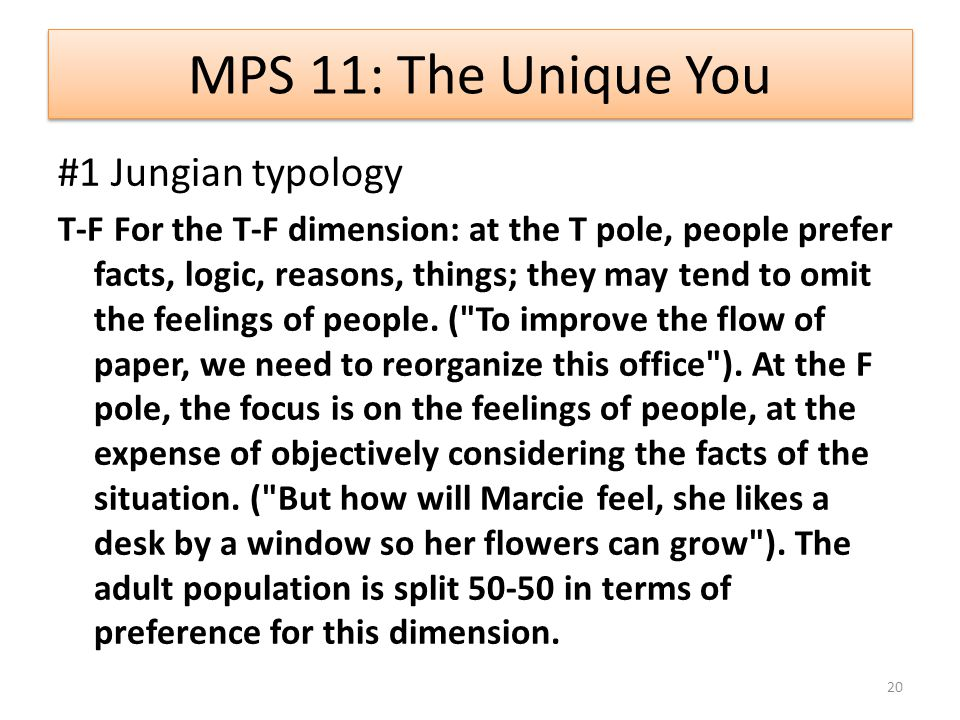 MPS 11: The Unique You #1 Jungian typology T-F For the T-F dimension: at the T pole, people prefer facts, logic, reasons, things; they may tend to omit the feelings of people.