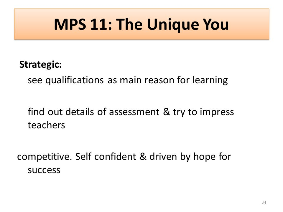 MPS 11: The Unique You Strategic: see qualifications as main reason for learning find out details of assessment & try to impress teachers competitive.