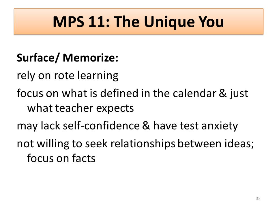 MPS 11: The Unique You Surface/ Memorize: rely on rote learning focus on what is defined in the calendar & just what teacher expects may lack self-confidence & have test anxiety not willing to seek relationships between ideas; focus on facts 35