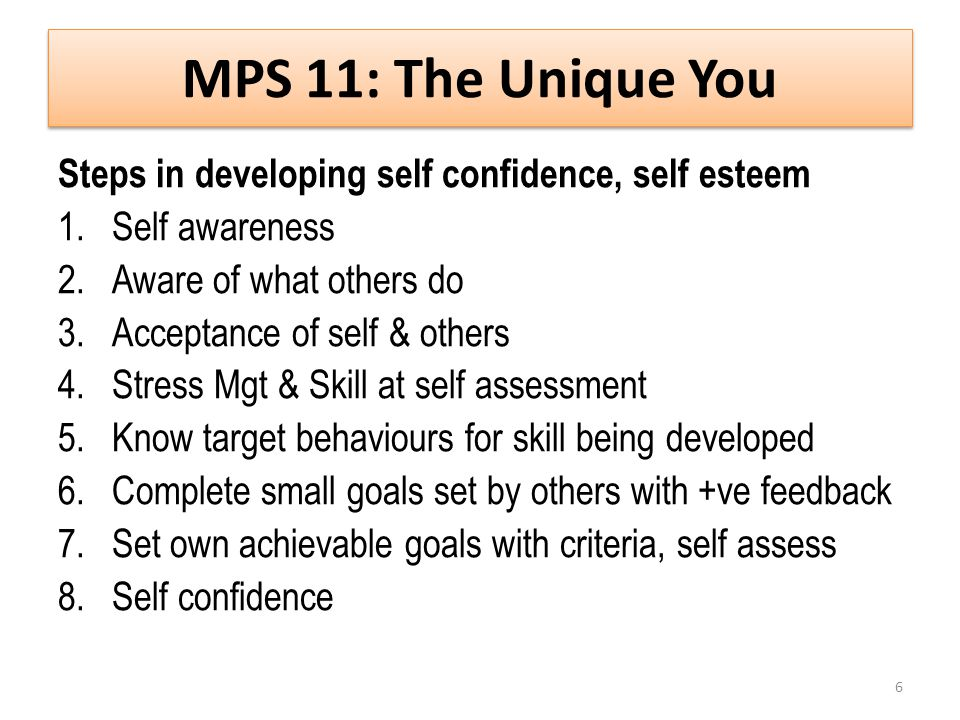 Steps in developing self confidence, self esteem 1.Self awareness 2.Aware of what others do 3.Acceptance of self & others 4.Stress Mgt & Skill at self assessment 5.Know target behaviours for skill being developed 6.Complete small goals set by others with +ve feedback 7.Set own achievable goals with criteria, self assess 8.Self confidence 6