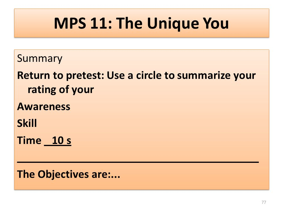 MPS 11: The Unique You Summary Return to pretest: Use a circle to summarize your rating of your Awareness Skill Time 10 s _________________________________________ The Objectives are:...