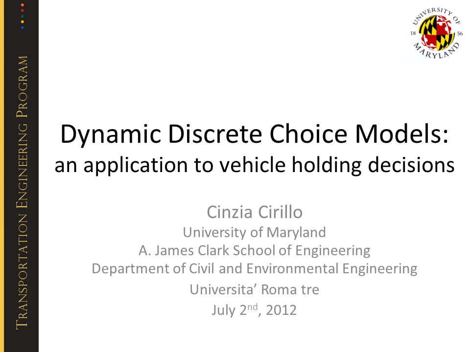 Dynamic Discrete Choice Models: an application to vehicle holding decisions Cinzia Cirillo University of Maryland A. James Clark School of Engineering