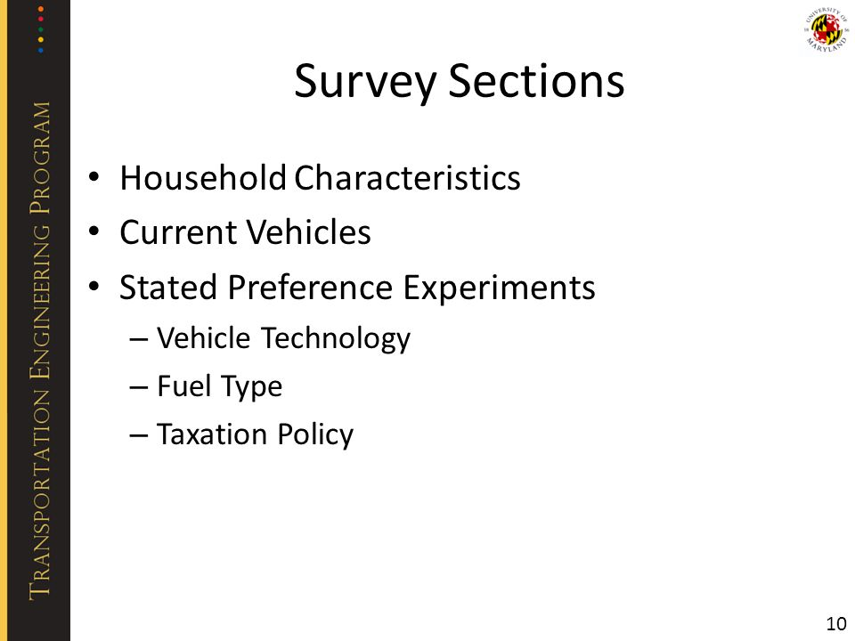 Survey Sections Household Characteristics Current Vehicles Stated Preference Experiments – Vehicle Technology – Fuel Type – Taxation Policy 10