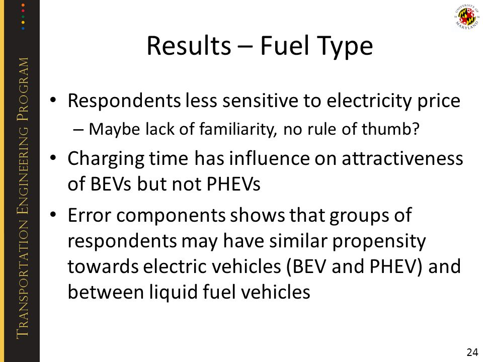Results – Fuel Type Respondents less sensitive to electricity price – Maybe lack of familiarity, no rule of thumb? Charging time has influence on attr
