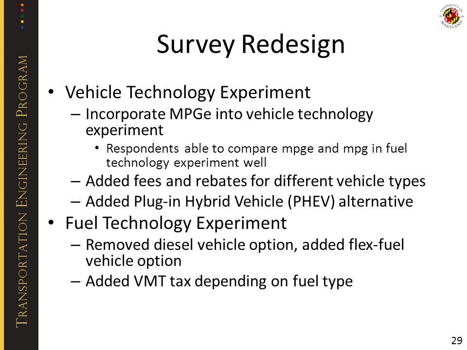 Survey Redesign Vehicle Technology Experiment – Incorporate MPGe into vehicle technology experiment Respondents able to compare mpge and mpg in fuel technology experiment well – Added fees and rebates for different vehicle types – Added Plug-in Hybrid Vehicle (PHEV) alternative Fuel Technology Experiment – Removed diesel vehicle option, added flex-fuel vehicle option – Added VMT tax depending on fuel type 29