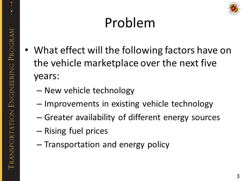 Problem What effect will the following factors have on the vehicle marketplace over the next five years: – New vehicle technology – Improvements in existing vehicle technology – Greater availability of different energy sources – Rising fuel prices – Transportation and energy policy 3