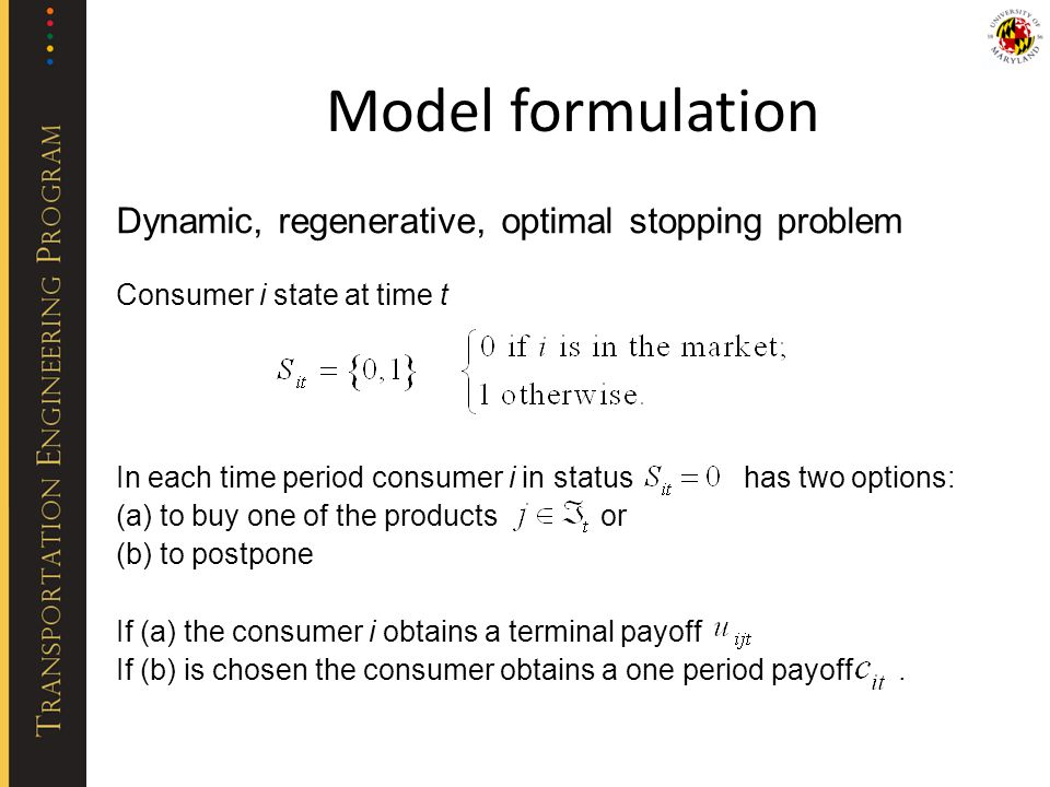 Model formulation Dynamic, regenerative, optimal stopping problem Consumer i state at time t In each time period consumer i in status has two options: