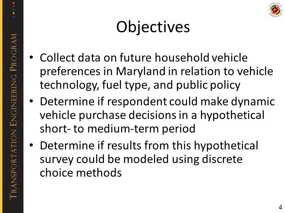 Objectives Collect data on future household vehicle preferences in Maryland in relation to vehicle technology, fuel type, and public policy Determine