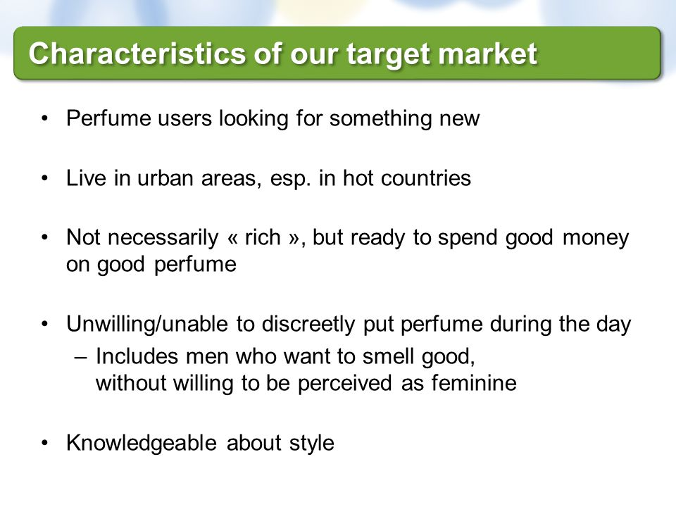 Perfume users looking for something new Live in urban areas, esp. in hot countries Not necessarily « rich », but ready to spend good money on good per