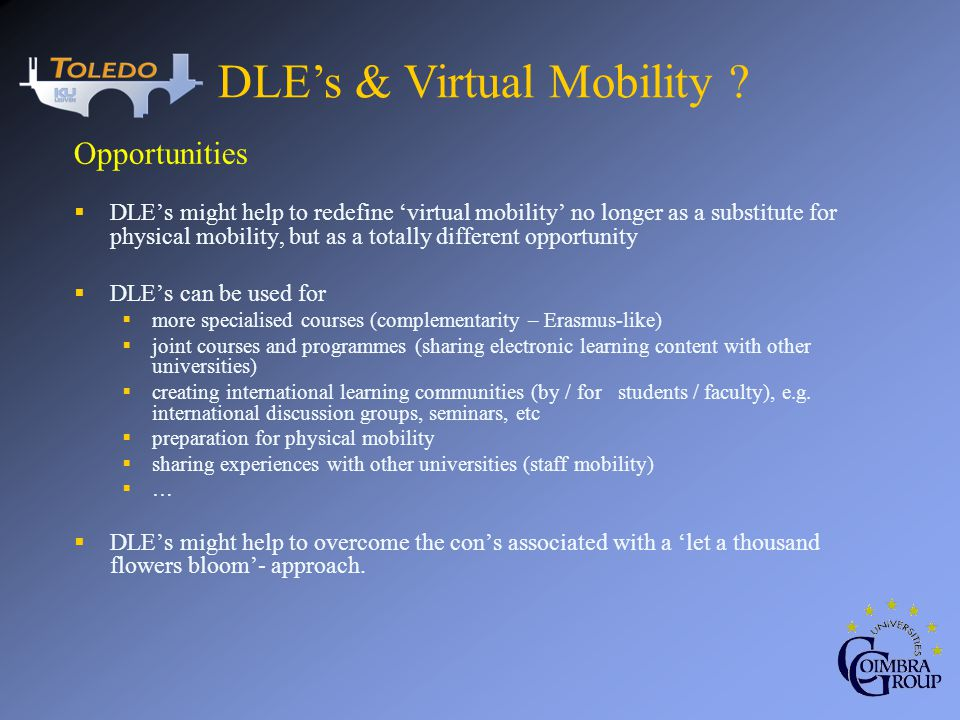 Opportunities DLEs might help to redefine virtual mobility no longer as a substitute for physical mobility, but as a totally different opportunity DLEs can be used for more specialised courses (complementarity – Erasmus-like) joint courses and programmes (sharing electronic learning content with other universities) creating international learning communities (by / for students / faculty), e.g.