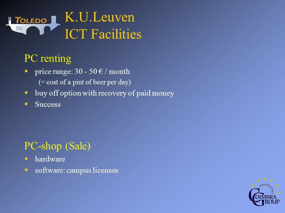 PC renting price range: / month (= cost of a pint of beer per day) buy off option with recovery of paid money Success PC-shop (Sale) hardware software: campus licenses K.U.Leuven ICT Facilities