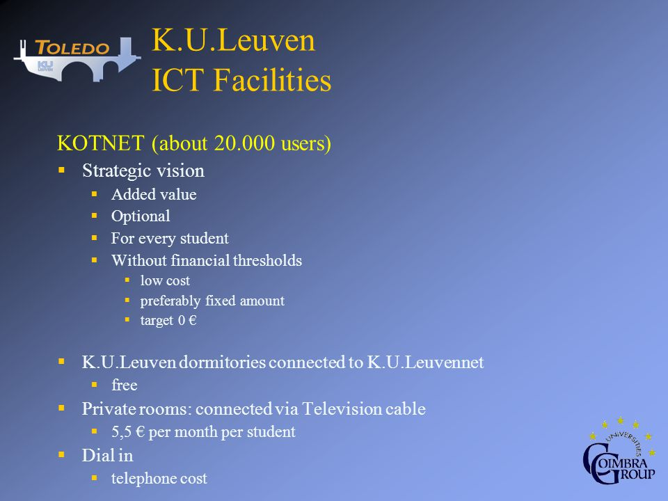 KOTNET (about 20.000 users) Strategic vision Added value Optional For every student Without financial thresholds low cost preferably fixed amount target 0 K.U.Leuven dormitories connected to K.U.Leuvennet free Private rooms: connected via Television cable 5,5 per month per student Dial in telephone cost K.U.Leuven ICT Facilities