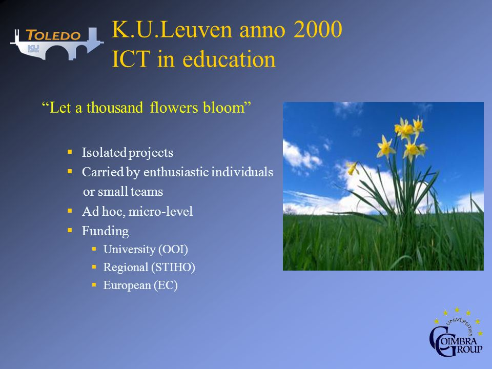 Let a thousand flowers bloom Isolated projects Carried by enthusiastic individuals or small teams Ad hoc, micro-level Funding University (OOI) Regional (STIHO) European (EC) K.U.Leuven anno 2000 ICT in education