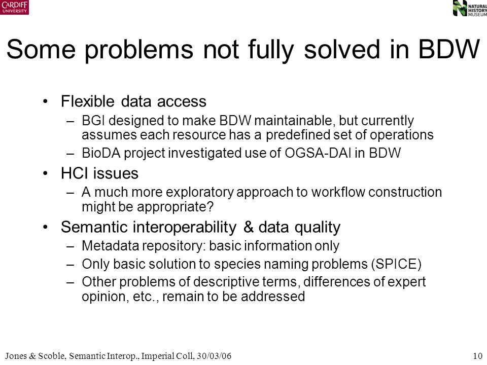 10Jones & Scoble, Semantic Interop., Imperial Coll, 30/03/06 Some problems not fully solved in BDW Flexible data access –BGI designed to make BDW main