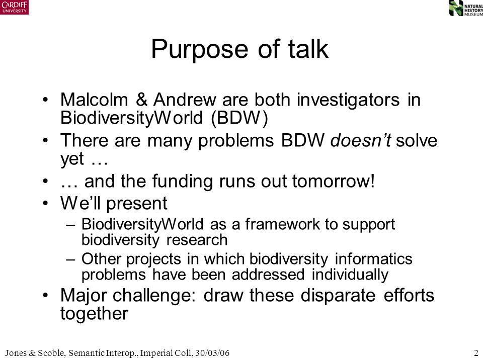 2Jones & Scoble, Semantic Interop., Imperial Coll, 30/03/06 Purpose of talk Malcolm & Andrew are both investigators in BiodiversityWorld (BDW) There a
