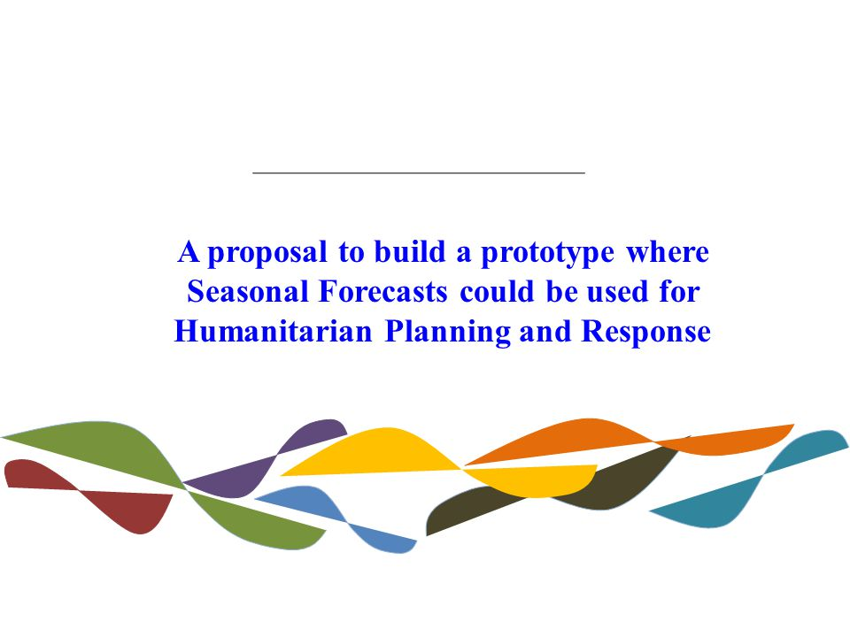 A proposal to build a prototype where Seasonal Forecasts could be used for Humanitarian Planning and Response