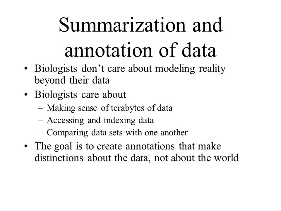 Summarization and annotation of data Biologists dont care about modeling reality beyond their data Biologists care about –Making sense of terabytes of data –Accessing and indexing data –Comparing data sets with one another The goal is to create annotations that make distinctions about the data, not about the world