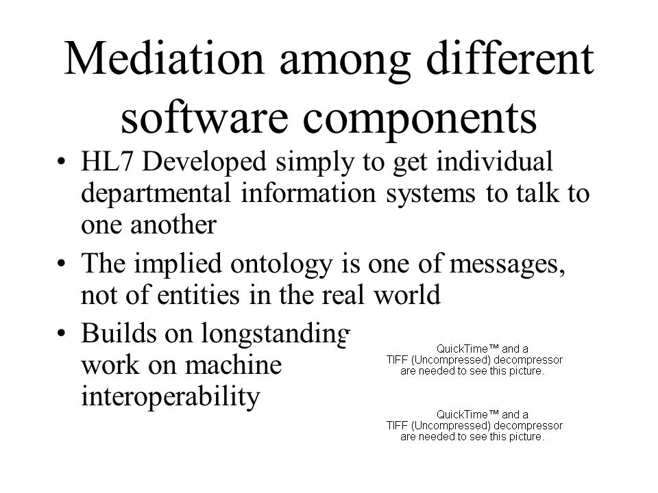 Mediation among different software components HL7 Developed simply to get individual departmental information systems to talk to one another The implied ontology is one of messages, not of entities in the real world Builds on longstanding work on machine interoperability