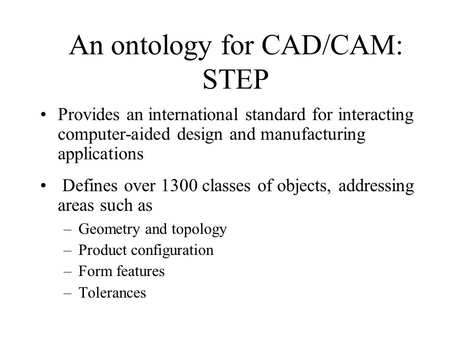 An ontology for CAD/CAM: STEP Provides an international standard for interacting computer-aided design and manufacturing applications Defines over 130