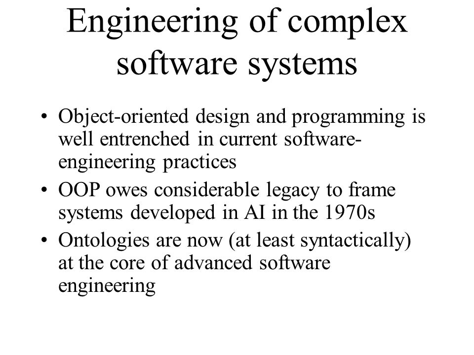 Engineering of complex software systems Object-oriented design and programming is well entrenched in current software- engineering practices OOP owes considerable legacy to frame systems developed in AI in the 1970s Ontologies are now (at least syntactically) at the core of advanced software engineering