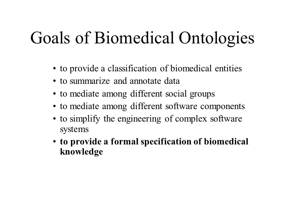 Goals of Biomedical Ontologies to provide a classification of biomedical entities to summarize and annotate data to mediate among different social groups to mediate among different software components to simplify the engineering of complex software systems to provide a formal specification of biomedical knowledge