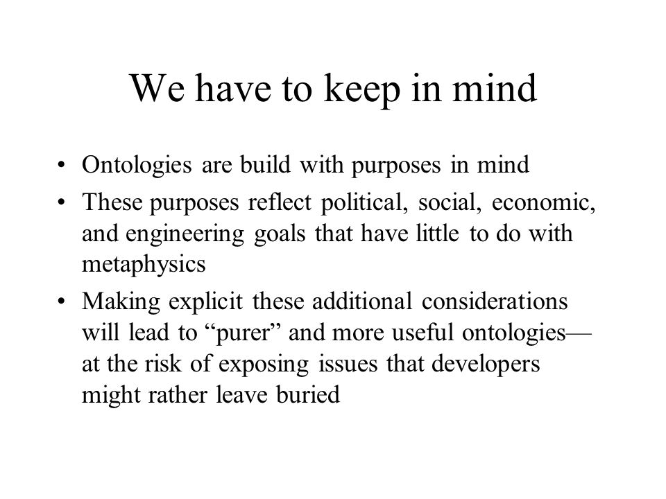 We have to keep in mind Ontologies are build with purposes in mind These purposes reflect political, social, economic, and engineering goals that have little to do with metaphysics Making explicit these additional considerations will lead to purer and more useful ontologies at the risk of exposing issues that developers might rather leave buried