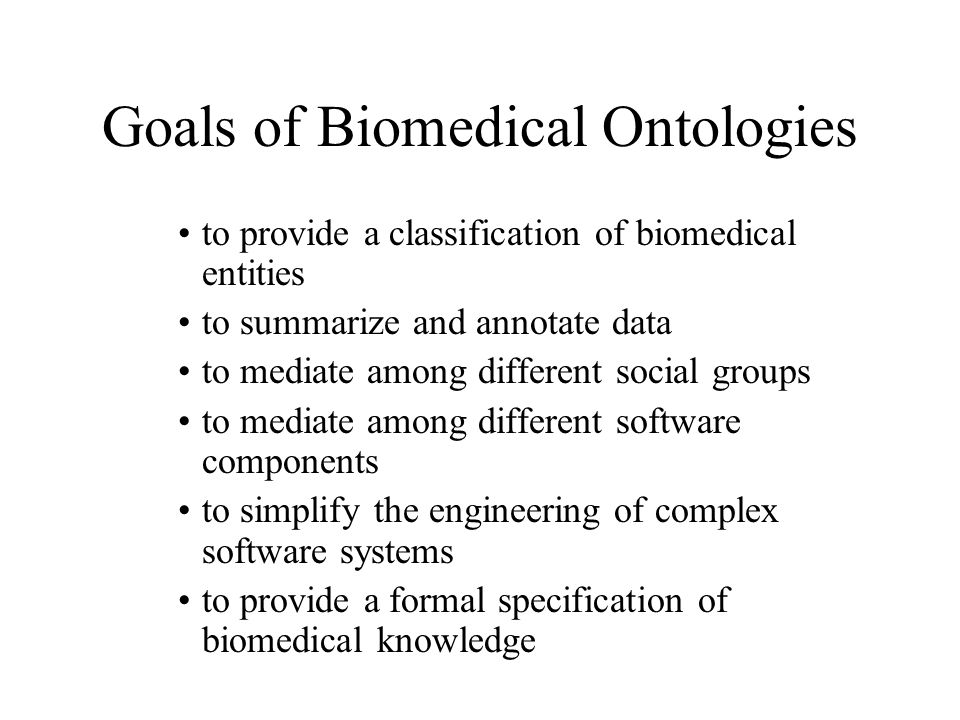 Goals of Biomedical Ontologies to provide a classification of biomedical entities to summarize and annotate data to mediate among different social gro