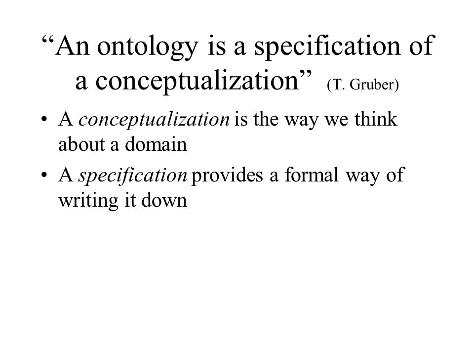 An ontology is a specification of a conceptualization (T. Gruber) A conceptualization is the way we think about a domain A specification provides a fo