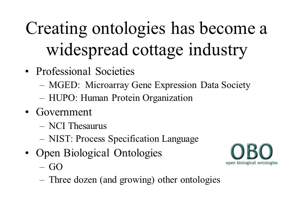 Creating ontologies has become a widespread cottage industry Professional Societies –MGED: Microarray Gene Expression Data Society –HUPO: Human Protein Organization Government –NCI Thesaurus –NIST: Process Specification Language Open Biological Ontologies –GO –Three dozen (and growing) other ontologies