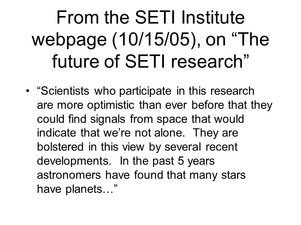 From the SETI Institute webpage (10/15/05), on The future of SETI research Scientists who participate in this research are more optimistic than ever before that they could find signals from space that would indicate that were not alone.
