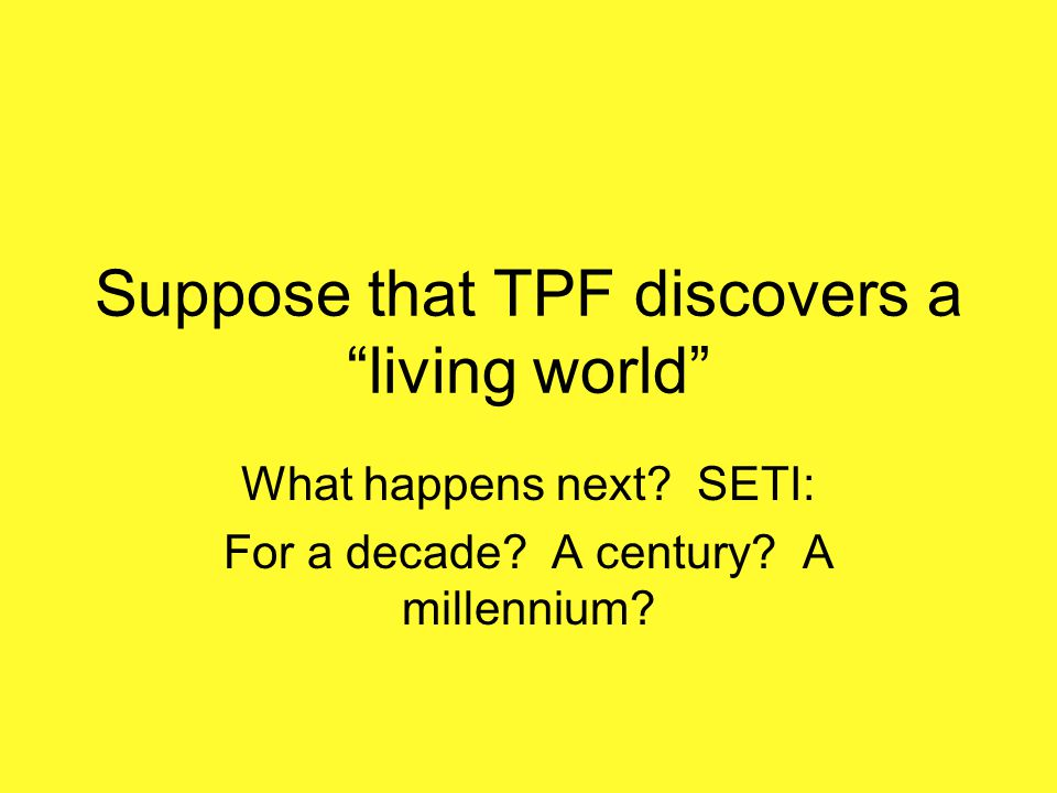 Suppose that TPF discovers a living world What happens next? SETI: For a decade? A century? A millennium?