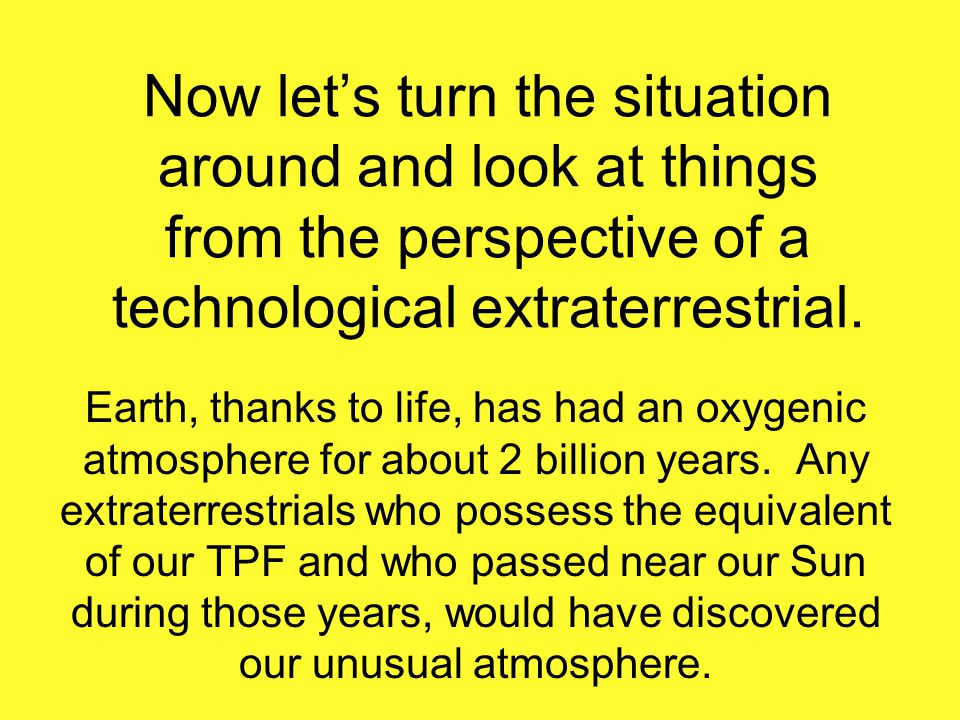 Now lets turn the situation around and look at things from the perspective of a technological extraterrestrial. Earth, thanks to life, has had an oxyg