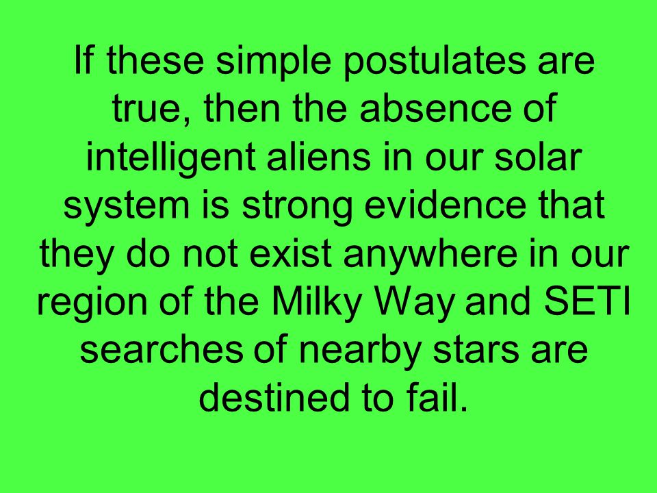 If these simple postulates are true, then the absence of intelligent aliens in our solar system is strong evidence that they do not exist anywhere in our region of the Milky Way and SETI searches of nearby stars are destined to fail.