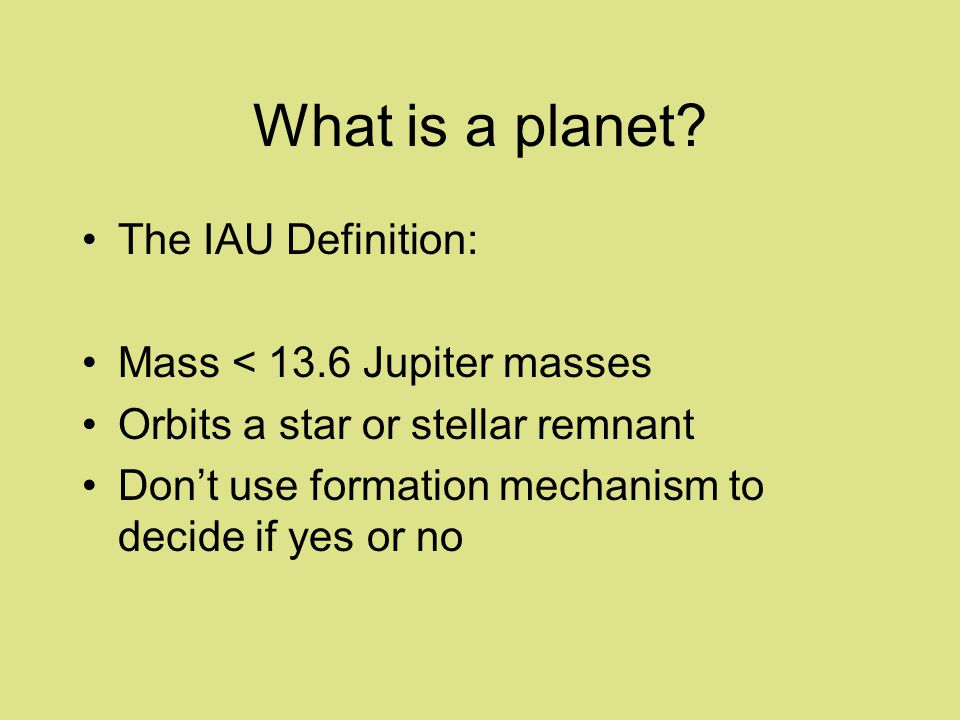 What is a planet? The IAU Definition: Mass < 13.6 Jupiter masses Orbits a star or stellar remnant Dont use formation mechanism to decide if yes or no