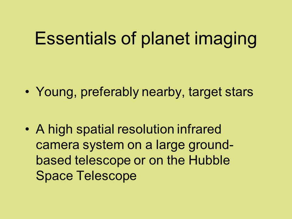 Essentials of planet imaging Young, preferably nearby, target stars A high spatial resolution infrared camera system on a large ground- based telescope or on the Hubble Space Telescope