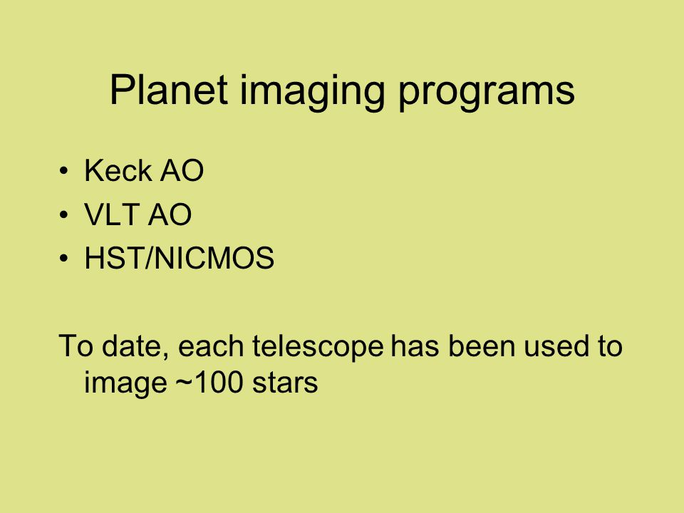 Planet imaging programs Keck AO VLT AO HST/NICMOS To date, each telescope has been used to image ~100 stars
