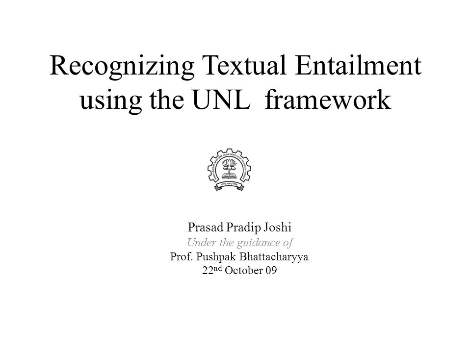 Contents Introduction – Textual Entailment – Approaches – UNL representation Illustration – Outline of the Algorithm – About the corpora Phenomenon Handled – Examples from the corpora Algorithm – Growth Rules – Matching Rules – Efficiency Aspects Experimentation – Creation of Data Results Conclusion and Future Work