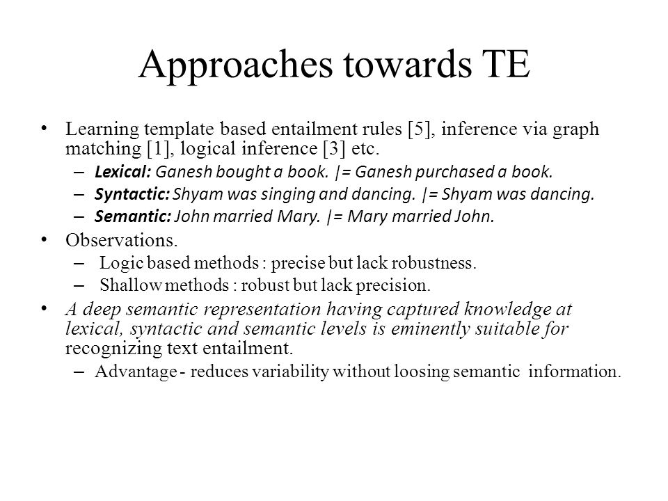 Approaches towards TE Learning template based entailment rules [5], inference via graph matching [1], logical inference [3] etc.