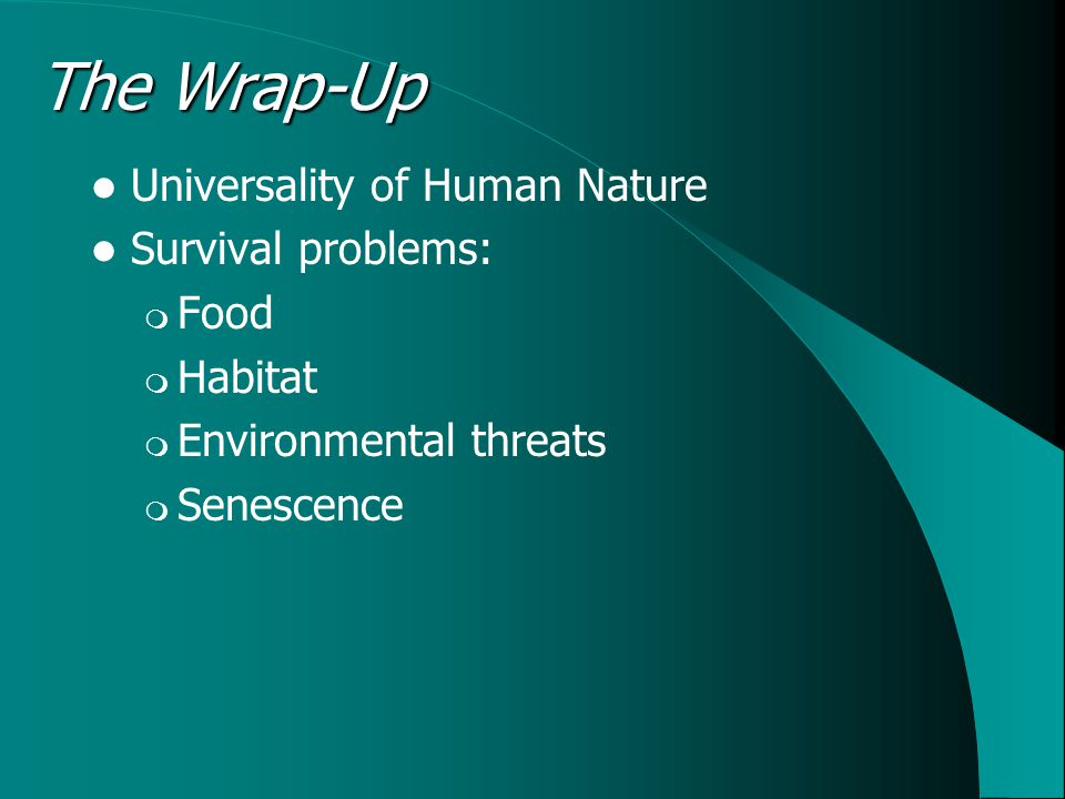 The Wrap-Up Universality of Human Nature Survival problems: Food Habitat Environmental threats Senescence
