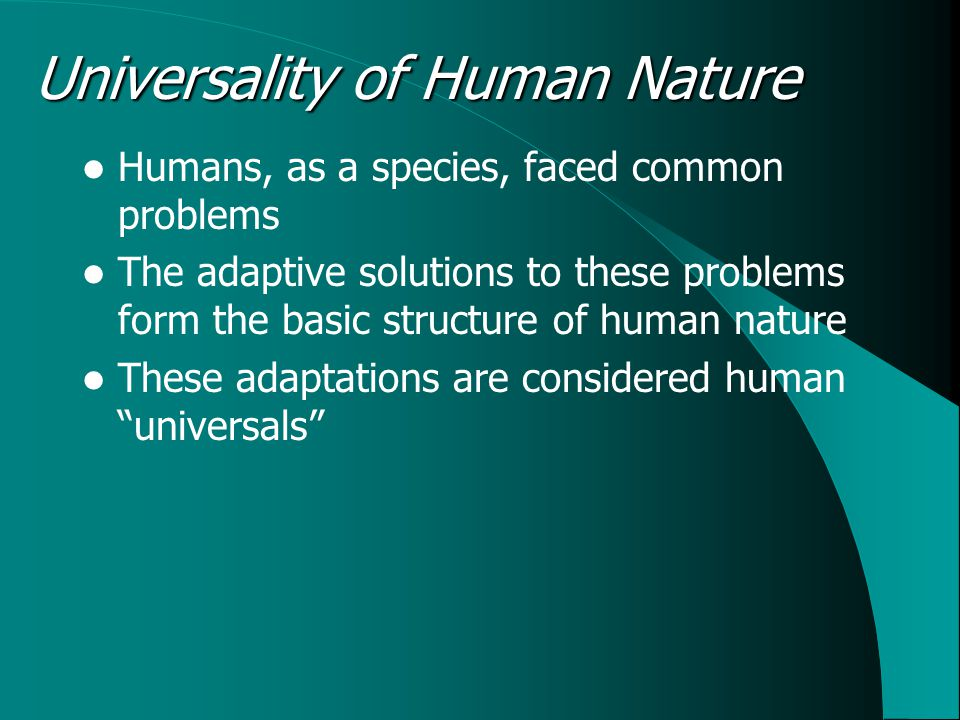Universality of Human Nature Humans, as a species, faced common problems The adaptive solutions to these problems form the basic structure of human nature These adaptations are considered human universals