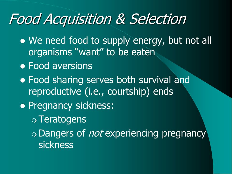 Food Acquisition & Selection We need food to supply energy, but not all organisms want to be eaten Food aversions Food sharing serves both survival and reproductive (i.e., courtship) ends Pregnancy sickness: Teratogens Dangers of not experiencing pregnancy sickness