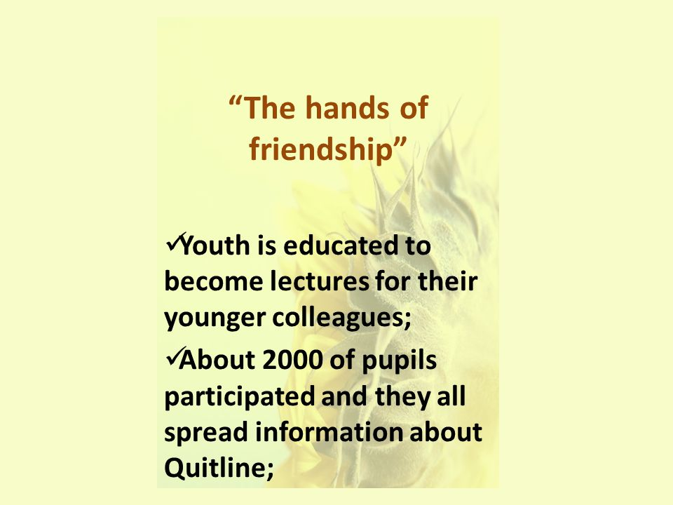 The hands of friendship Youth is educated to become lectures for their younger colleagues; About 2000 of pupils participated and they all spread information about Quitline;